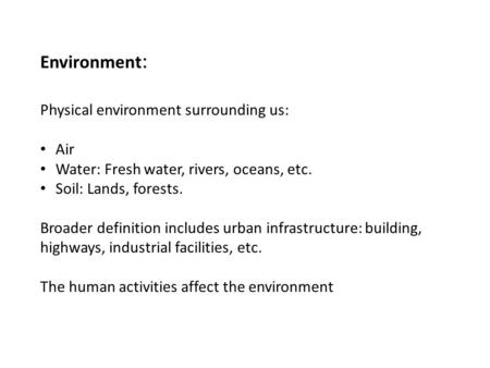 Environment : Physical environment surrounding us: Air Water: Fresh water, rivers, oceans, etc. Soil: Lands, forests. Broader definition includes urban.