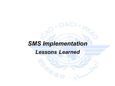 SMS Implementation Lessons Learned. 2 Sources ICAO Regional Workshop on Safety Management Systems (SMS) and State Safety Programme (SSP) Implementation.