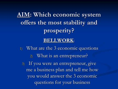 AIM: Which economic system offers the most stability and prosperity? BELLWORK: 1) What are the 3 economic questions 2) What is an entrepreneur? 3) If you.
