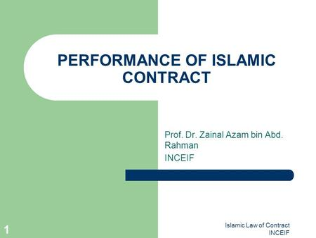 Islamic Law of Contract INCEIF 1 PERFORMANCE OF ISLAMIC CONTRACT Prof. Dr. Zainal Azam bin Abd. Rahman INCEIF.