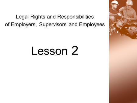 Legal Rights and Responsibilities of Employers, Supervisors and Employees Lesson 2.