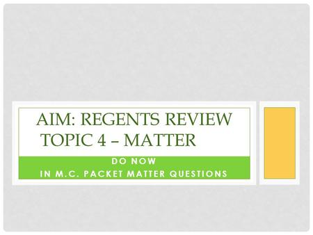 DO NOW IN M.C. PACKET MATTER QUESTIONS AIM: REGENTS REVIEW TOPIC 4 – MATTER.