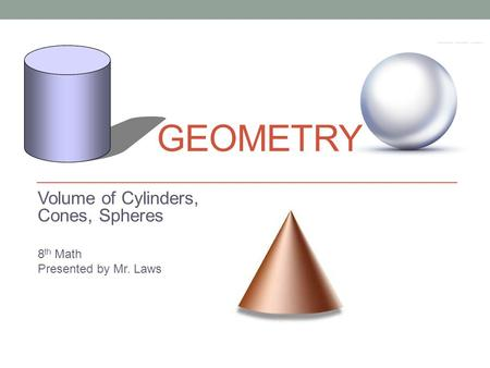 GEOMETRY Volume of Cylinders, Cones, Spheres 8 th Math Presented by Mr. Laws.