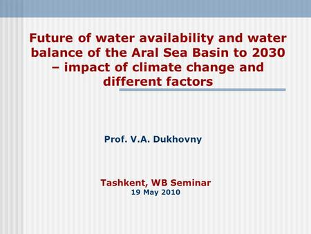 Tashkent, WB Seminar 19 May 2010 Prof. V.A. Dukhovny Future of water availability and water balance of the Aral Sea Basin to 2030 – impact of climate change.