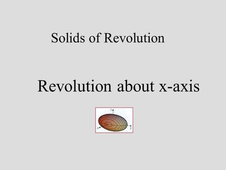 Solids of Revolution Revolution about x-axis. What is a Solid of Revolution? Consider the area under the graph of from x = 0 to x = 2.