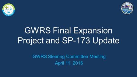 GWRS Final Expansion Project and SP-173 Update GWRS Steering Committee Meeting April 11, 2016.