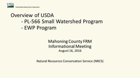 Overview of USDA - PL-566 Small Watershed Program - EWP Program Mahoning County FRM Informational Meeting August 16, 2016 Natural Resources Conservation.
