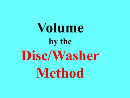 Volume by the Disc/Washer Method. The disc/washer method requires you to visualize a series of discs or washers, compute their volume and add the volumes.