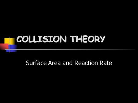 COLLISION THEORY Surface Area and Reaction Rate Matter Particles Solids Liquids Gases is made of Which are arranged differently in.