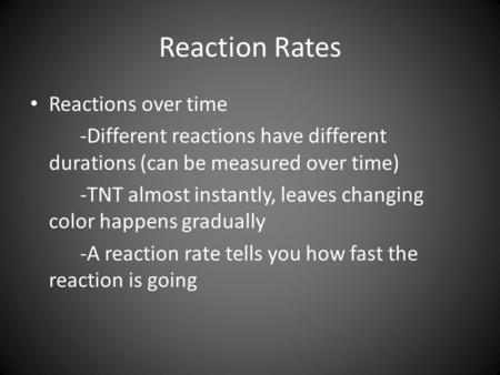 Reaction Rates Reactions over time -Different reactions have different durations (can be measured over time) -TNT almost instantly, leaves changing color.