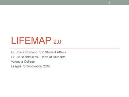 LIFEMAP 2.0 Dr. Joyce Romano, VP, Student Affairs Dr. Jill Szentmiklosi, Dean of Students Valencia College League for Innovation 2016 1.