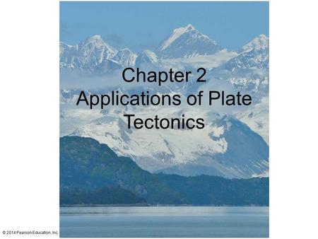 © 2014 Pearson Education, Inc. Chapter 2 Applications of Plate Tectonics.