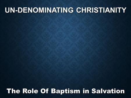 UN-DENOMINATING CHRISTIANITY The Role Of Baptism in Salvation.
