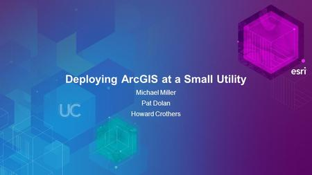 Deploying ArcGIS at a Small Utility Michael Miller Pat Dolan Howard Crothers.