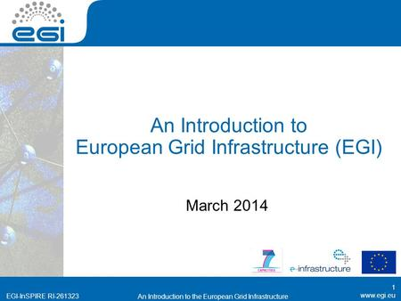 EGI-InSPIRE RI-261323 An Introduction to European Grid Infrastructure (EGI) March 2014 1 An Introduction to the European Grid Infrastructure.