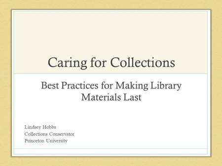 Caring for Collections Best Practices for Making Library Materials Last Lindsey Hobbs Collections Conservator Princeton University.