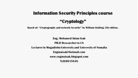 "Information Security Principles course ""Cryptology"" Based of: ""Cryptography and network Security"" by William Stalling, 5th edition. Eng. Mohamed Adam Isak."