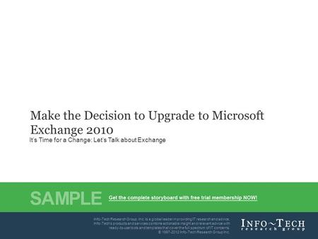 Info-Tech Research Group1 Make the Decision to Upgrade to Microsoft Exchange 2010 It's Time for a Change: Let's Talk about Exchange Info-Tech's products.