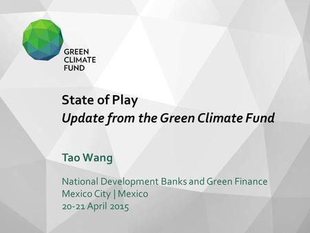 State of Play Update from the Green Climate Fund Tao Wang National Development Banks and Green Finance Mexico City | Mexico 20-21 April 2015.