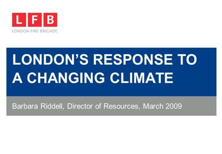 LONDON'S RESPONSE TO A CHANGING CLIMATE Barbara Riddell, Director of Resources, March 2009.