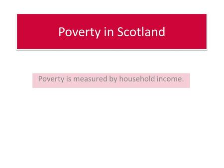 Poverty in Scotland Poverty is measured by household income.