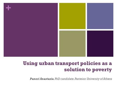 + Using urban transport policies as a solution to poverty Panori Anastasia. PhD candidate. Panteion University of Athens.