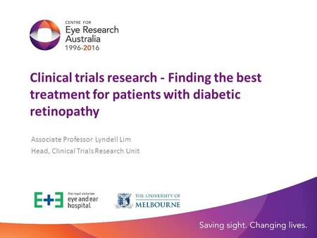 Clinical trials research - Finding the best treatment for patients with diabetic retinopathy Associate Professor Lyndell Lim Head, Clinical Trials Research.