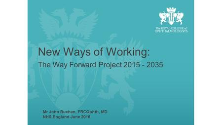 New Ways of Working: The Way Forward Project 2015 - 2035 Mr John Buchan, FRCOphth, MD NHS England June 2016.