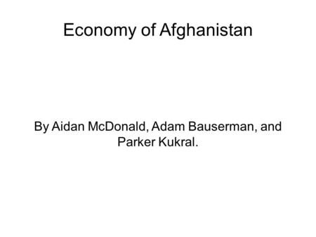 Economy of Afghanistan By Aidan McDonald, Adam Bauserman, and Parker Kukral.