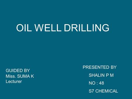 OIL WELL DRILLING GUIDED BY Miss. SUMA K Lecturer PRESENTED BY SHALIN P M NO : 48 S7 CHEMICAL.