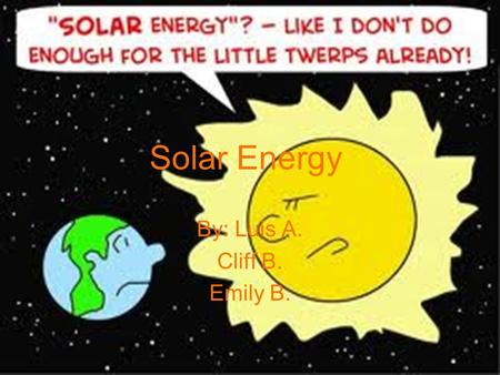 Solar Energy By: Luis A. Cliff B. Emily B.. Description Solar energy produces its electricity by using the sun's energy Solar panels are used to redirect.