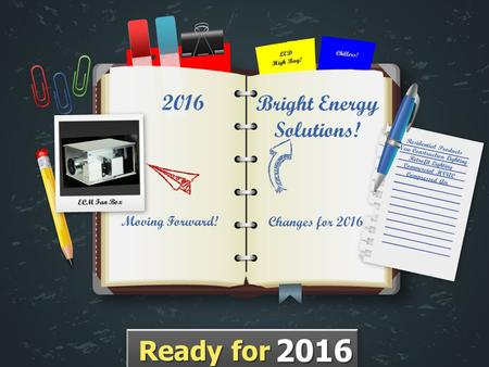 Changes for 2016 Moving Forward! 2016 ECM Fan Box Bright Energy Solutions! LED High Bay! Chillers! Ready for 2016.