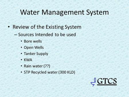 Water Management System Review of the Existing System – Sources Intended to be used Bore wells Open Wells Tanker Supply KWA Rain water (??) STP Recycled.