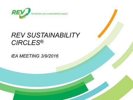 © 2015 REV / Confidential REV SUSTAINABILITY CIRCLES ® IEA MEETING 3/9/2016.