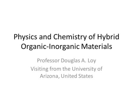 Physics and Chemistry of Hybrid Organic-Inorganic Materials Professor Douglas A. Loy Visiting from the University of Arizona, United States.