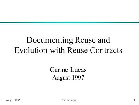 August 1997 Carine Lucas 1 Documenting Reuse and Evolution with Reuse Contracts Carine Lucas August 1997.