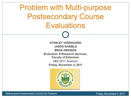 Problem with Multi-purpose Postsecondary Course Evaluations STANLEY VARNHAGEN JASON DANIELS BRAD ARKISON Evaluation & Research Services, Faculty of Extension.