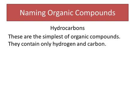 Naming Organic Compounds Hydrocarbons These are the simplest of organic compounds. They contain only hydrogen and carbon.