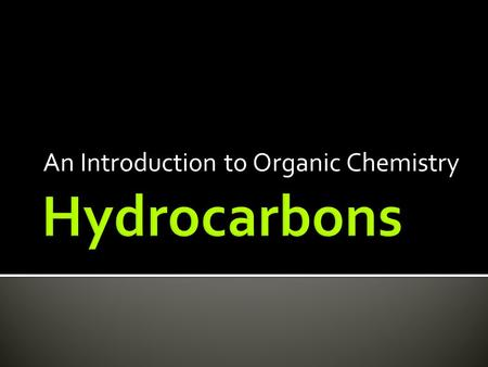 An Introduction to Organic Chemistry.  Organic compounds that contains only CARBON and HYDROGEN  Non polar molecules  Found as solids (large molecules),