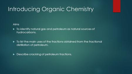 Introducing Organic Chemistry Aims  To identify natural gas and petroleum as natural sources of hydrocarbons.  To list the main uses of the fractions.