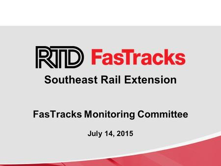 Southeast Rail Extension FasTracks Monitoring Committee July 14, 2015.