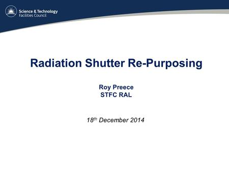 Radiation Shutter Re-Purposing Roy Preece STFC RAL 18 th December 2014.