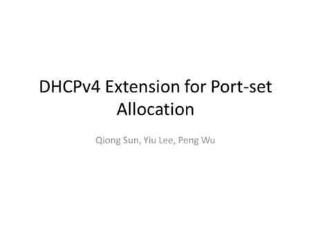 DHCPv4 Extension for Port-set Allocation Qiong Sun, Yiu Lee, Peng Wu.