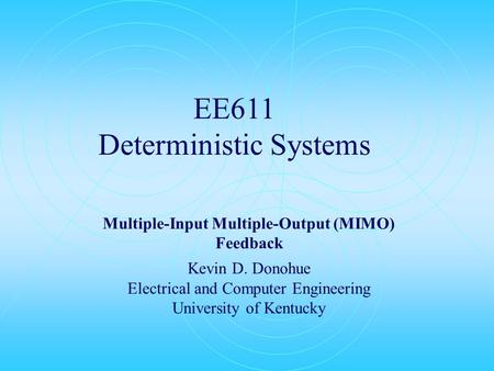 EE611 Deterministic Systems Multiple-Input Multiple-Output (MIMO) Feedback Kevin D. Donohue Electrical and Computer Engineering University of Kentucky.