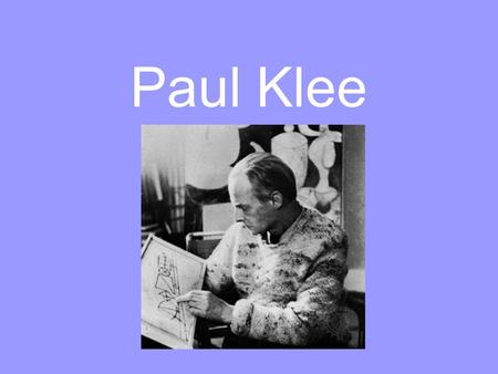 Paul Klee. Paul Klee was born in Switzerland. Paul Klee was a very talented artist and musician. His dad taught him how to play the violin when he was.