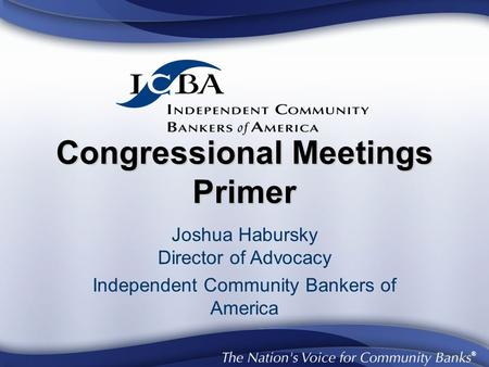 ® Congressional Meetings Primer Joshua Habursky Director of Advocacy Independent Community Bankers of America.