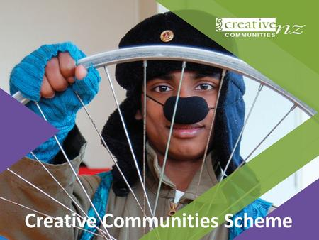Creative Communities Scheme. This workshop What is the Creative Communities Scheme? What does/doesn't it fund? How can we apply for CCS funding? Where.