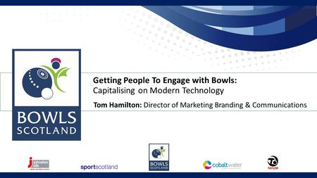 Getting People To Engage with Bowls: Capitalising on Modern Technology Tom Hamilton: Director of Marketing Branding & Communications.