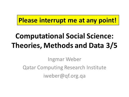 Computational Social Science: Theories, <strong>Methods</strong> <strong>and</strong> <strong>Data</strong> 3/5 Ingmar Weber Qatar Computing Research Institute Please interrupt me at any.