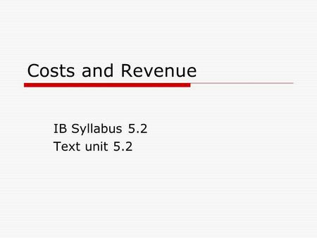 Costs and Revenue IB Syllabus 5.2 Text unit 5.2. Costs  Any money expenditures incurred During the production of the good or service  Or in getting.